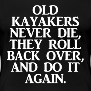 Old Kayakers Never Die, They Roll Back Over And Do - Women's Premium T-Shirt