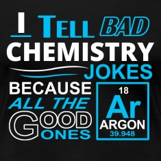 I Tell Bad Chemistry Jokes Because All The Good On