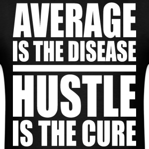 Average Is The Disease. Hustle Is The Cure. - Men's T-Shirt