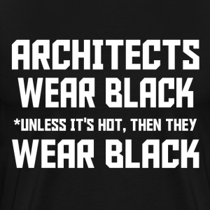Architects Wear Black Unless It's Hot, Then They W - Men's Premium T-Shirt