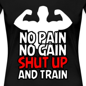 No Pain No Gain Shut Up And Train - Women's Premium T-Shirt