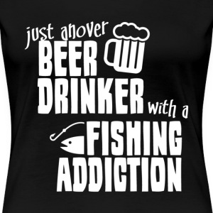 Just Ahover Beer Drinker With A Fishing Addiction - Women's Premium T-Shirt