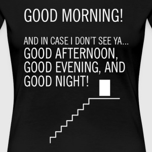Good Morning And In Case I Don't See Ya Good After - Women's Premium T-Shirt