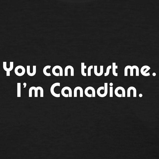 You Can Trust Me. I'm Canadian.