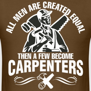 Men Are Created Equal Then A Few Become Carpenters - Men's T-Shirt