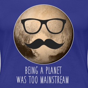 Pluto | Being a planet was too mainstream - Women's Premium T-Shirt