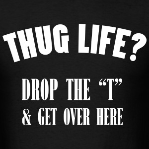 thug life Drop the ''t'' & Get over Here T-Shirts - Men's T-Shirt