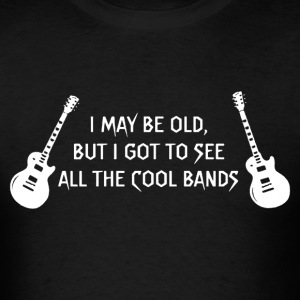 I may be old but I got to see all the cool bands - Men's T-Shirt