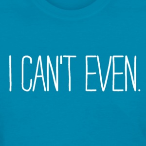 I can't even Ladies Shirt - Women's T-Shirt