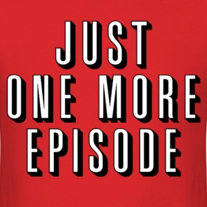 Just One More Episode - Men's T-Shirt