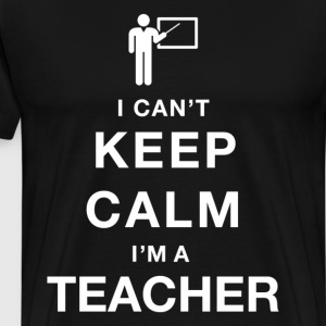 I Can't Keep Calm I Am A Teacher - Men's Premium T-Shirt