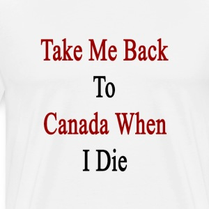 take_me_back_to_canada_when_i_die T-Shirts - Men's Premium T-Shirt