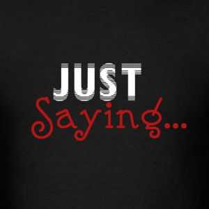 Just Saying... - Men's T-Shirt