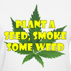 Plant a seed. Smoke some weed - Women's T-Shirt
