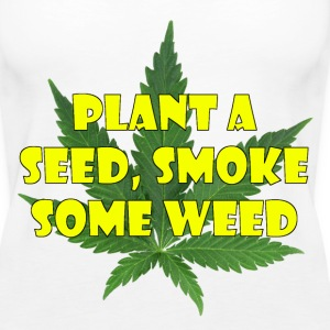 Plant a seed. Smoke some weed - Women's Premium Tank Top