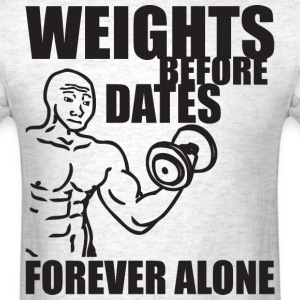 Weights Before Dates (Forever Alone) T-Shirts - Men's T-Shirt