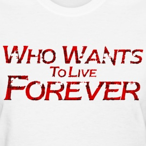 who wants to live forever Women's T-Shirts - Women's T-Shirt