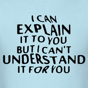 I can explain it to you but can't understand it - Men's T-Shirt