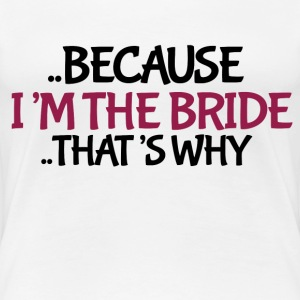 Because I'm the bride to be - Women's Premium T-Shirt