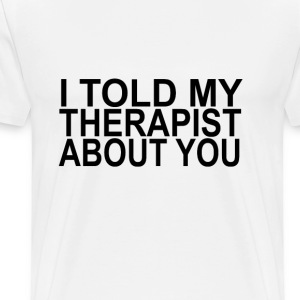 i_told_my_therapist_about_you - Men's Premium T-Shirt