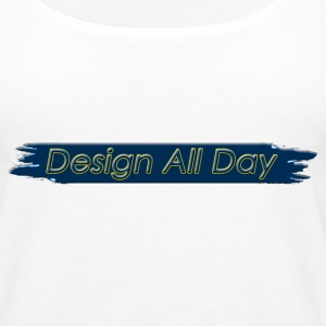 Design All Day  Tanks - Women's Premium Tank Top