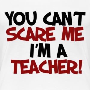 You can't scare me I'm a teacher  - Women's Premium T-Shirt