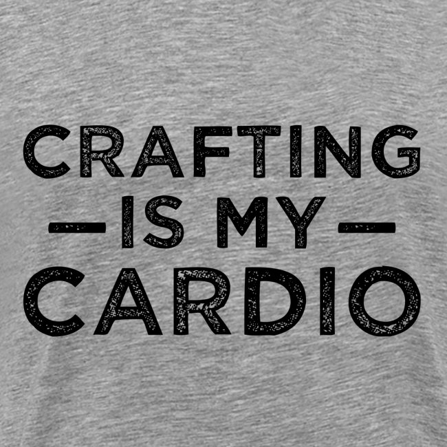 Crafting is my cardio shirt