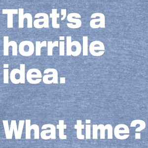 horrible idea T-Shirts - Unisex Tri-Blend T-Shirt by American Apparel