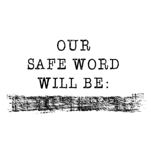 OUR SAFE WORD WILL BE...