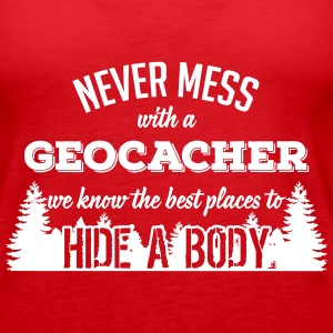Never mess with a geocacher, we know to hide bodys Tanks - Women's Premium Tank Top