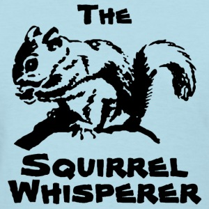 the squirrel whisperer Ladies Shirt - Women's T-Shirt