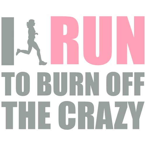 I Run to burn off crazy