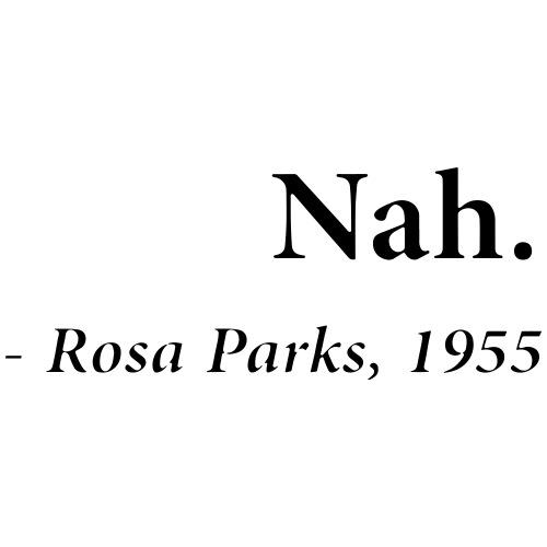 """""""Nah"""" - Rosa Parks"""