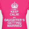 I Can't Keep Calm My Daughter's Getting Married - Women's T-Shirt