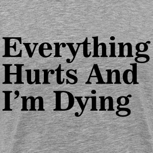 Everything Hurts and I'm Dying T-Shirts - Men's Premium T-Shirt