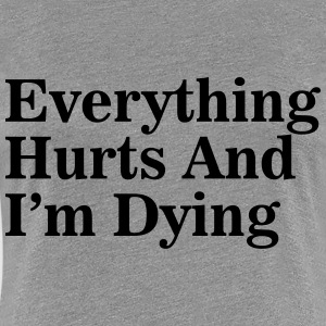 Everything Hurts and I'm Dying Women's T-Shirts - Women's Premium T-Shirt