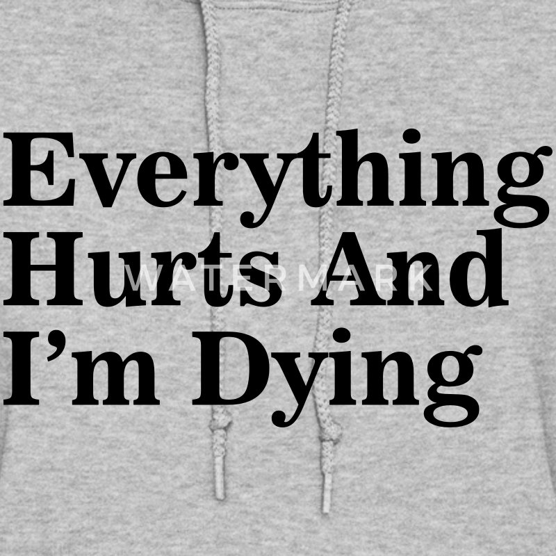 Everything Hurts and I'm Dying Hoodies - Women's Hoodie