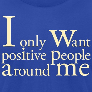 I only want positive people T-Shirts - Men's T-Shirt by American Apparel