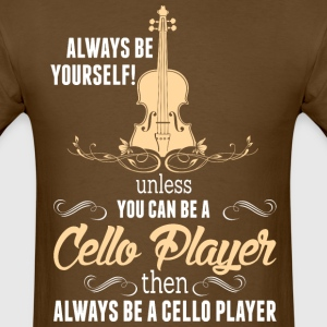 Always Be Yourself Unless You Can Be Cello Player - Men's T-Shirt