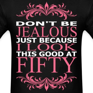 Dont Jealous Just Because I Look Good At Fifty - Men's T-Shirt