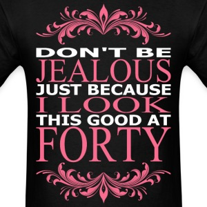 Dont Be Jealous Just Because I Look Good At Forty - Men's T-Shirt