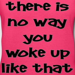 There Is No Way You Woke Up Like That  - Women's V-Neck T-Shirt