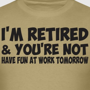 I'm Retired You Are Not Have Fun At Work Tomorrow - Men's T-Shirt
