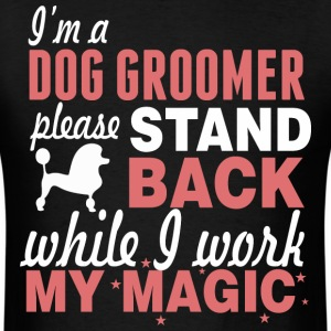 I'm A Dog Groomer Stand Back While I Work Magic - Men's T-Shirt