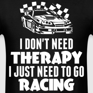 I Do Not Need Therapy I Just Need To Go Racing - Men's T-Shirt
