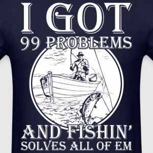 I Got 99 Problems And Fishin Solves All Of Em - Men's T-Shirt