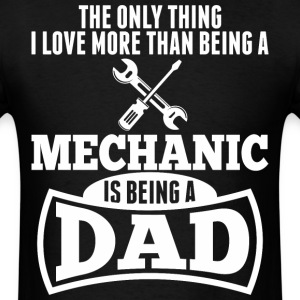 I Love More Than Being A Mechanic Is Being A Dad - Men's T-Shirt