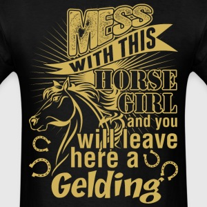 Mess With Horse Girl You Will Leave Her A Gelding - Men's T-Shirt