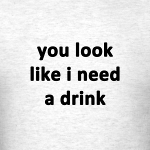 You Look Like I Need A Drink - Men's T-Shirt