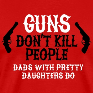 Guns don't kill people Dads with pretty daughters T-Shirts - Men's Premium T-Shirt
